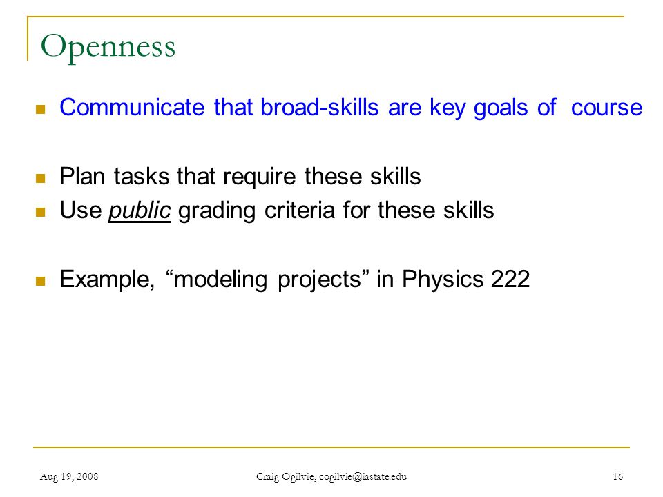 Aug 19, 2008 Craig Ogilvie, cogilvie@iastate.edu 16 Openness Communicate that broad-skills are key goals of course Plan tasks that require these skills Use public grading criteria for these skills Example, modeling projects in Physics 222
