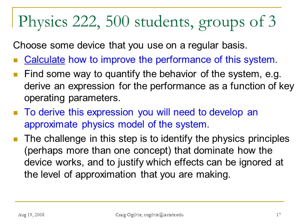Aug 19, 2008 Craig Ogilvie, cogilvie@iastate.edu 17 Physics 222, 500 students, groups of 3 Choose some device that you use on a regular basis.