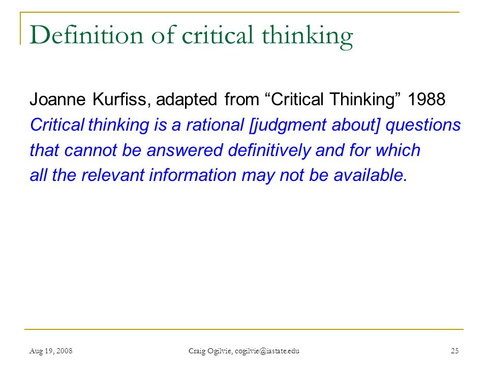 Aug 19, 2008 Craig Ogilvie, cogilvie@iastate.edu 25 Definition of critical thinking Joanne Kurfiss, adapted from Critical Thinking 1988 Critical thinking is a rational [judgment about] questions that cannot be answered definitively and for which all the relevant information may not be available.