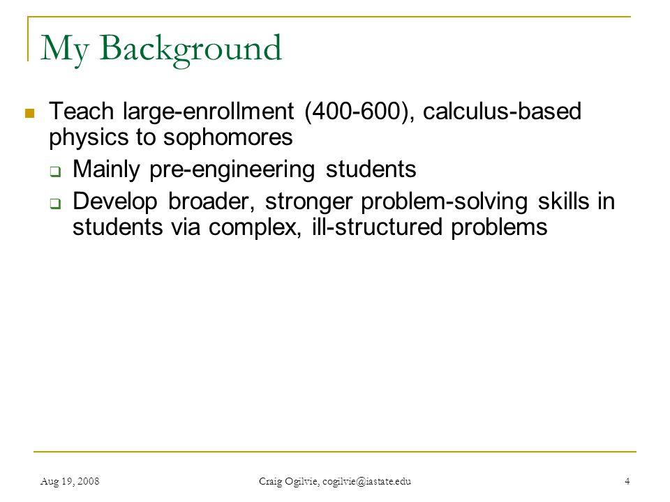 Aug 19, 2008 Craig Ogilvie, cogilvie@iastate.edu 4 My Background Teach large-enrollment (400-600), calculus-based physics to sophomores  Mainly pre-engineering students  Develop broader, stronger problem-solving skills in students via complex, ill-structured problems