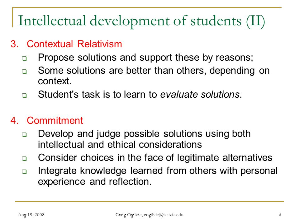 Aug 19, 2008 Craig Ogilvie, cogilvie@iastate.edu 7 Question Discuss these four Perry positions in your group (Dualist, multiplicity, contextual relativism, commitment)  Do they ring true to you about students  Estimate the average shift of positions a typical student has during his/her four years at college e.g.