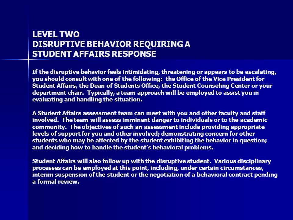 LEVEL TWO DISRUPTIVE BEHAVIOR REQUIRING A STUDENT AFFAIRS RESPONSE If the disruptive behavior feels intimidating, threatening or appears to be escalating, you should consult with one of the following: the Office of the Vice President for Student Affairs, the Dean of Students Office, the Student Counseling Center or your department chair.