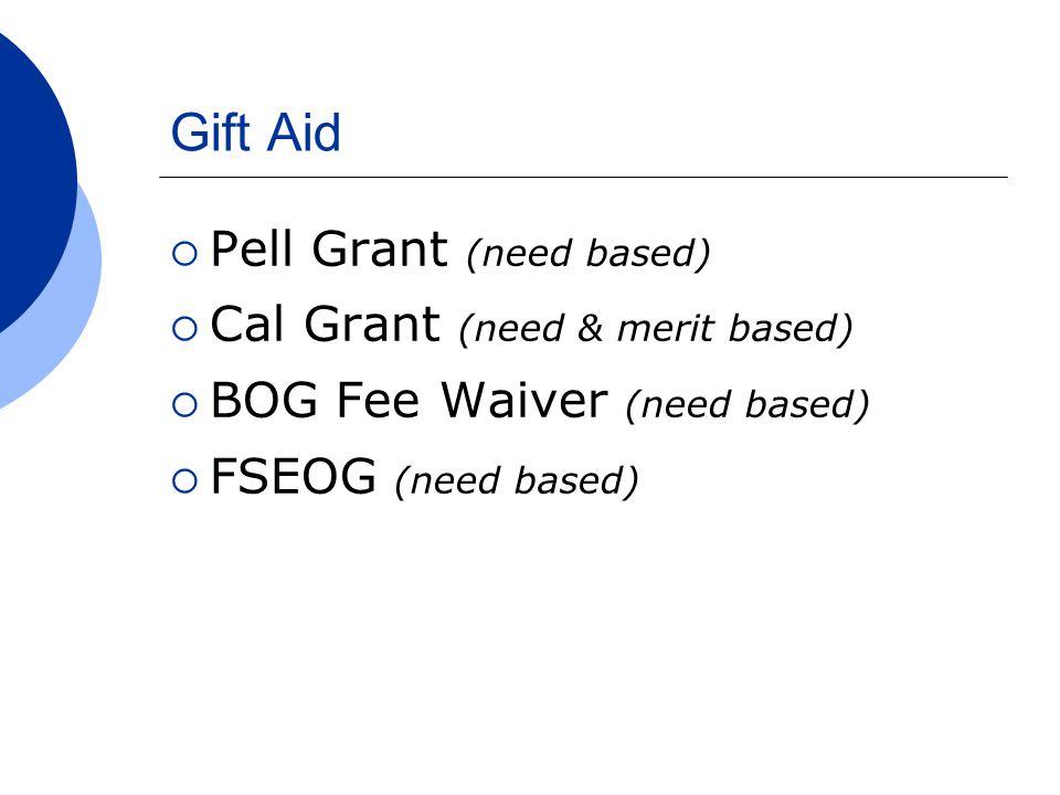 Gift Aid  Pell Grant (need based)  Cal Grant (need & merit based)  BOG Fee Waiver (need based)  FSEOG (need based)