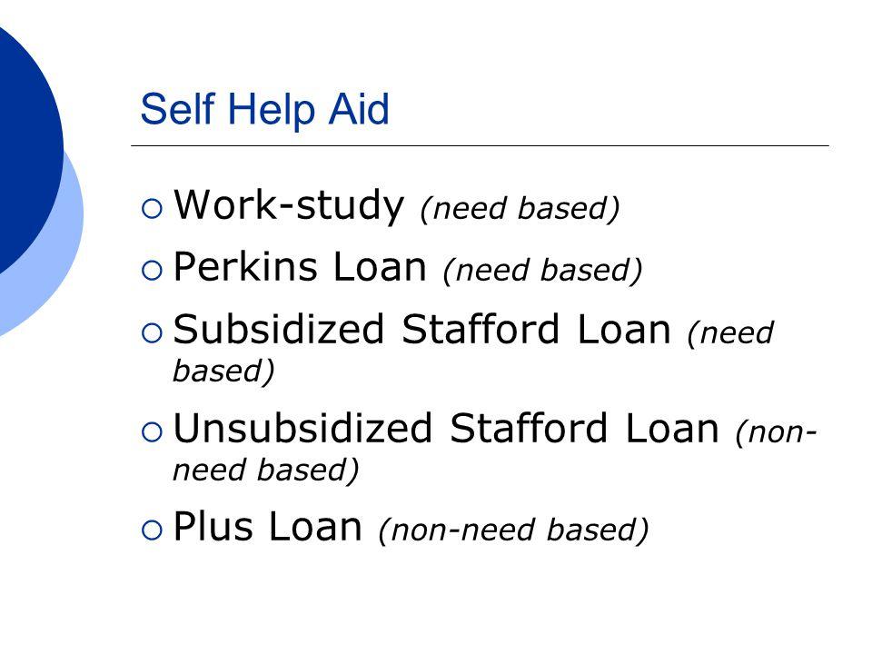 Self Help Aid  Work-study (need based)  Perkins Loan (need based)  Subsidized Stafford Loan (need based)  Unsubsidized Stafford Loan (non- need based)  Plus Loan (non-need based)