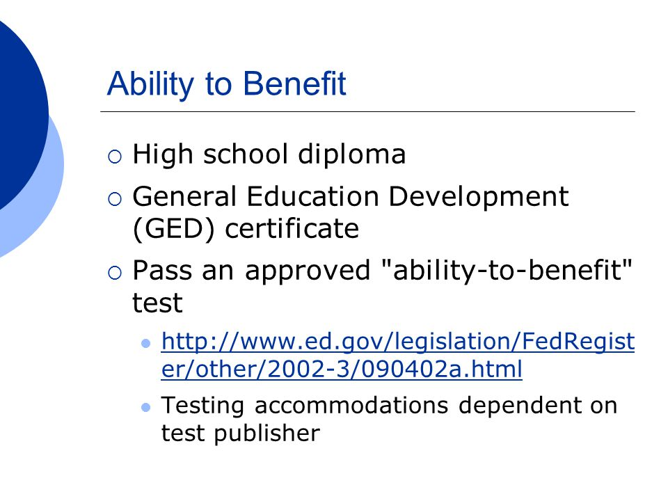 Ability to Benefit  High school diploma  General Education Development (GED) certificate  Pass an approved