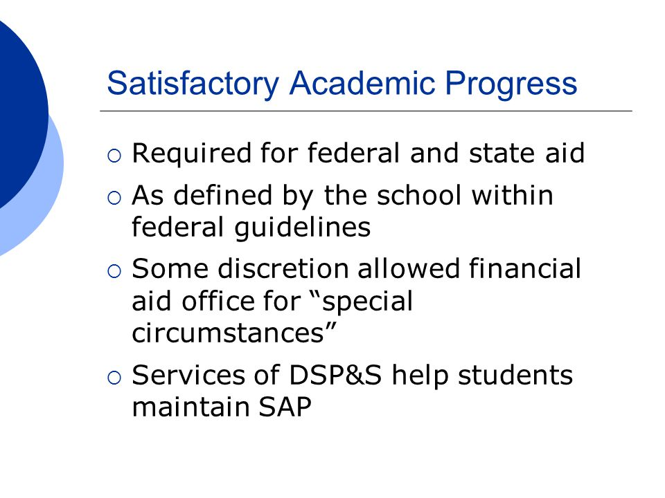 Satisfactory Academic Progress  Required for federal and state aid  As defined by the school within federal guidelines  Some discretion allowed fin