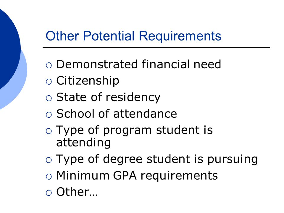 Other Potential Requirements  Demonstrated financial need  Citizenship  State of residency  School of attendance  Type of program student is atte