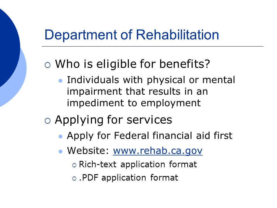 Department of Rehabilitation  Who is eligible for benefits? Individuals with physical or mental impairment that results in an impediment to employmen