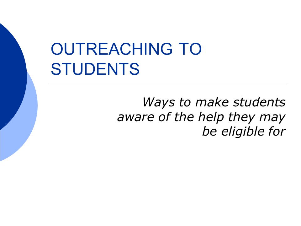 OUTREACHING TO STUDENTS Ways to make students aware of the help they may be eligible for