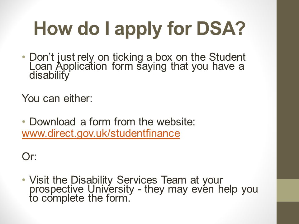 When the form is completed… Send it back to Student Finance England, who will process it Student Finance England PO Box 210 Darlington DL1 9HJ You will need to send in some diagnostic/medical evidence for each disability that you state you have.