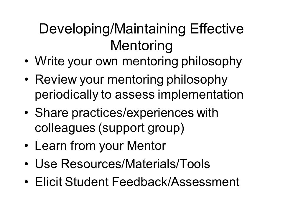 Developing/Maintaining Effective Mentoring Write your own mentoring philosophy Review your mentoring philosophy periodically to assess implementation Share practices/experiences with colleagues (support group) Learn from your Mentor Use Resources/Materials/Tools Elicit Student Feedback/Assessment