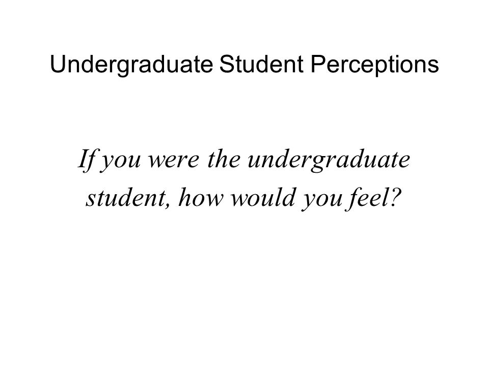 Undergraduate Student Perceptions Project choice showed favoritism Some projects are cool, others are not Some projects are not important to the lab's larger goals Some projects are slower than others Sharon's mentor may be better, so the project seems more appealing Other projects may be more collaborative, so they seem more appealing Overall, the student feels insulted and not respected
