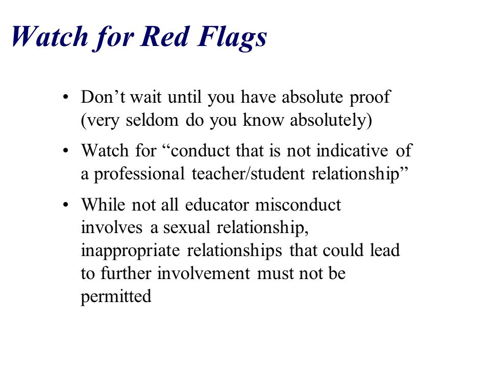 Watch for Red Flags Don't wait until you have absolute proof (very seldom do you know absolutely) Watch for conduct that is not indicative of a professional teacher/student relationship While not all educator misconduct involves a sexual relationship, inappropriate relationships that could lead to further involvement must not be permitted