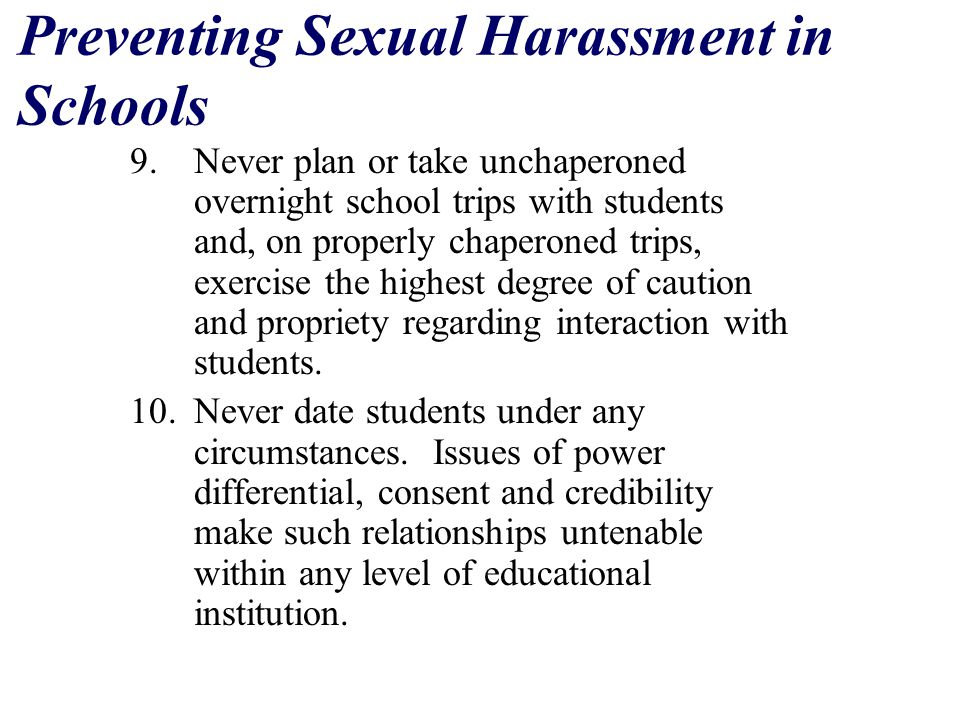 Preventing Sexual Harassment in Schools 9.Never plan or take unchaperoned overnight school trips with students and, on properly chaperoned trips, exercise the highest degree of caution and propriety regarding interaction with students.