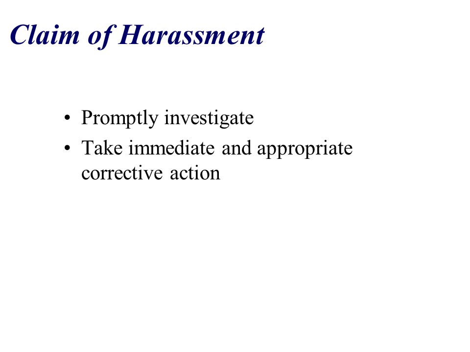 Claim of Harassment Promptly investigate Take immediate and appropriate corrective action