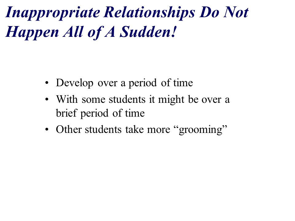 Grooming of A Student Process where an abuser –selects a student, gives the student attention and rewards, provides the student with support and understanding –while at the same time slowly increasing the amount of personal closeness through increased communication (text-messaging, telephone calls, MySpace/Facebook), touch and eventually sexual behavior