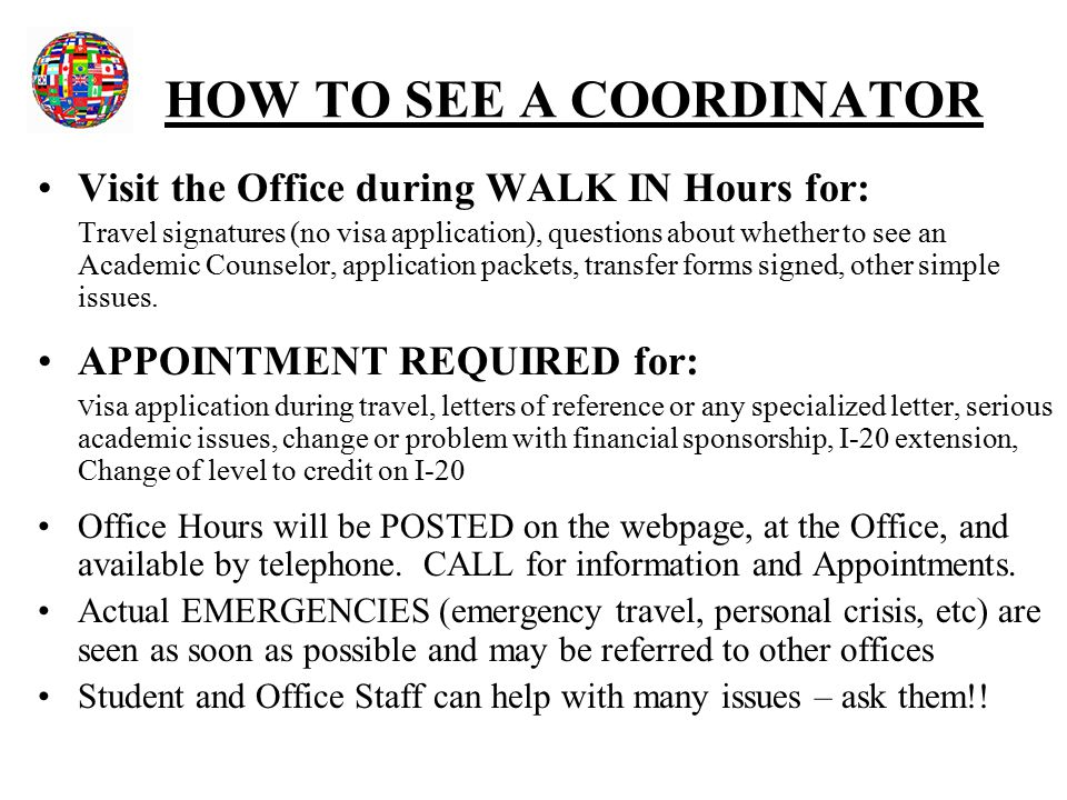 HOW TO SEE A COORDINATOR Visit the Office during WALK IN Hours for: Travel signatures (no visa application), questions about whether to see an Academic Counselor, application packets, transfer forms signed, other simple issues.