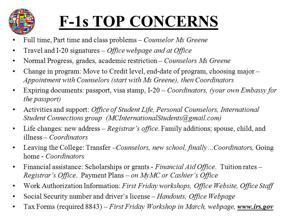 F-1s TOP CONCERNS Full time, Part time and class problems – Counselor Ms Greene Travel and I-20 signatures – Office webpage and at Office Normal Progress, grades, academic restriction – Counselors Ms Greene Change in program: Move to Credit level, end-date of program, choosing major – Appointment with Counselors (start with Ms Greene), then Coordinators Expiring documents: passport, visa stamp, I-20 – Coordinators, (your own Embassy for the passport) Activities and support: Office of Student Life, Personal Counselors, International Student Connections group (MCInternationalStudents@gmail.com) Life changes: new address – Registrar's office.