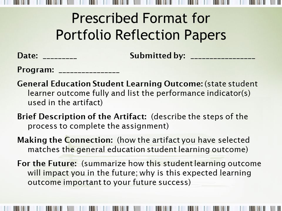 Prescribed Format for Portfolio Reflection Papers Date: _________Submitted by: _________________ Program: ________________ General Education Student Learning Outcome: (state student learner outcome fully and list the performance indicator(s) used in the artifact) Brief Description of the Artifact: (describe the steps of the process to complete the assignment) Making the Connection: (how the artifact you have selected matches the general education student learning outcome) For the Future: (summarize how this student learning outcome will impact you in the future; why is this expected learning outcome important to your future success)
