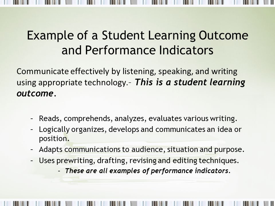 Example of a Student Learning Outcome and Performance Indicators Communicate effectively by listening, speaking, and writing using appropriate technology.