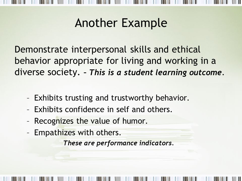 Another Example Demonstrate interpersonal skills and ethical behavior appropriate for living and working in a diverse society.