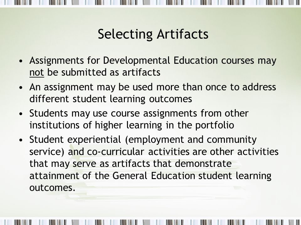 Selecting Artifacts Assignments for Developmental Education courses may not be submitted as artifacts An assignment may be used more than once to address different student learning outcomes Students may use course assignments from other institutions of higher learning in the portfolio Student experiential (employment and community service) and co-curricular activities are other activities that may serve as artifacts that demonstrate attainment of the General Education student learning outcomes.
