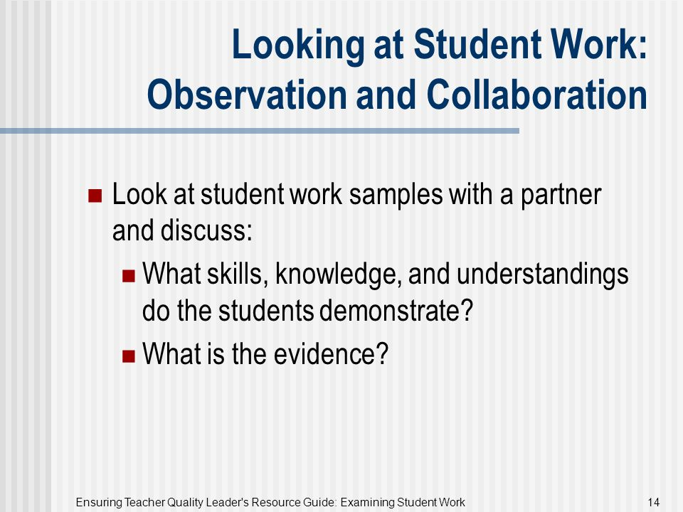 Ensuring Teacher Quality Leader's Resource Guide: Examining Student Work 14 Looking at Student Work: Observation and Collaboration Look at student wor