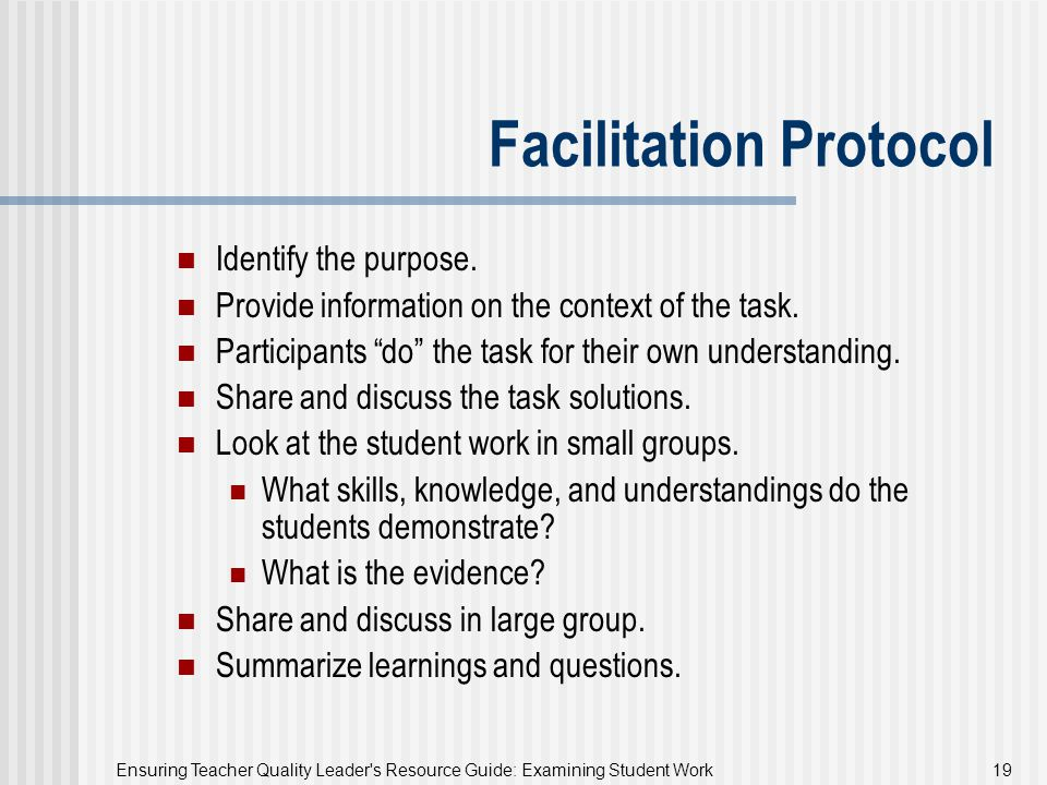 Ensuring Teacher Quality Leader's Resource Guide: Examining Student Work 19 Facilitation Protocol Identify the purpose. Provide information on the con