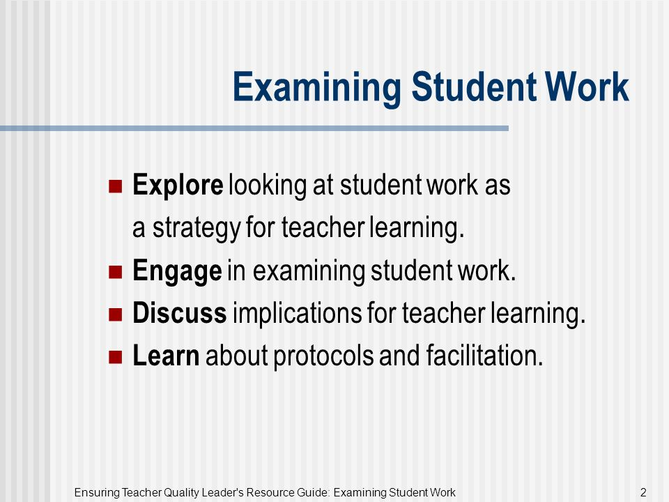 Ensuring Teacher Quality Leader s Resource Guide: Examining Student Work 23 When to Examine Student Work At weekly department meetings During grade-level meetings During ongoing study groups In K-12 cross-grade group meetings When selecting or implementing new curriculum As part of a larger professional development effort