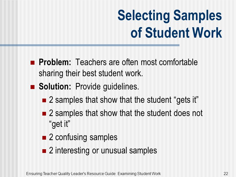 Ensuring Teacher Quality Leader's Resource Guide: Examining Student Work 22 Selecting Samples of Student Work Problem: Teachers are often most comfort