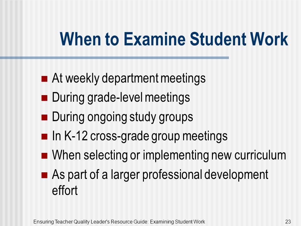 Ensuring Teacher Quality Leader's Resource Guide: Examining Student Work 23 When to Examine Student Work At weekly department meetings During grade-le