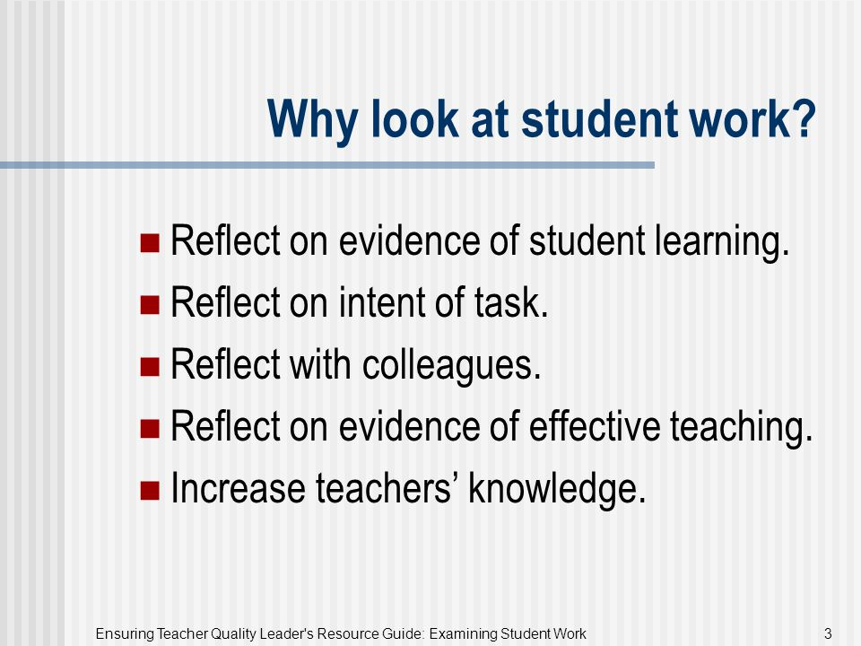 Ensuring Teacher Quality Leader's Resource Guide: Examining Student Work 3 Why look at student work? Reflect on evidence of student learning. Reflect