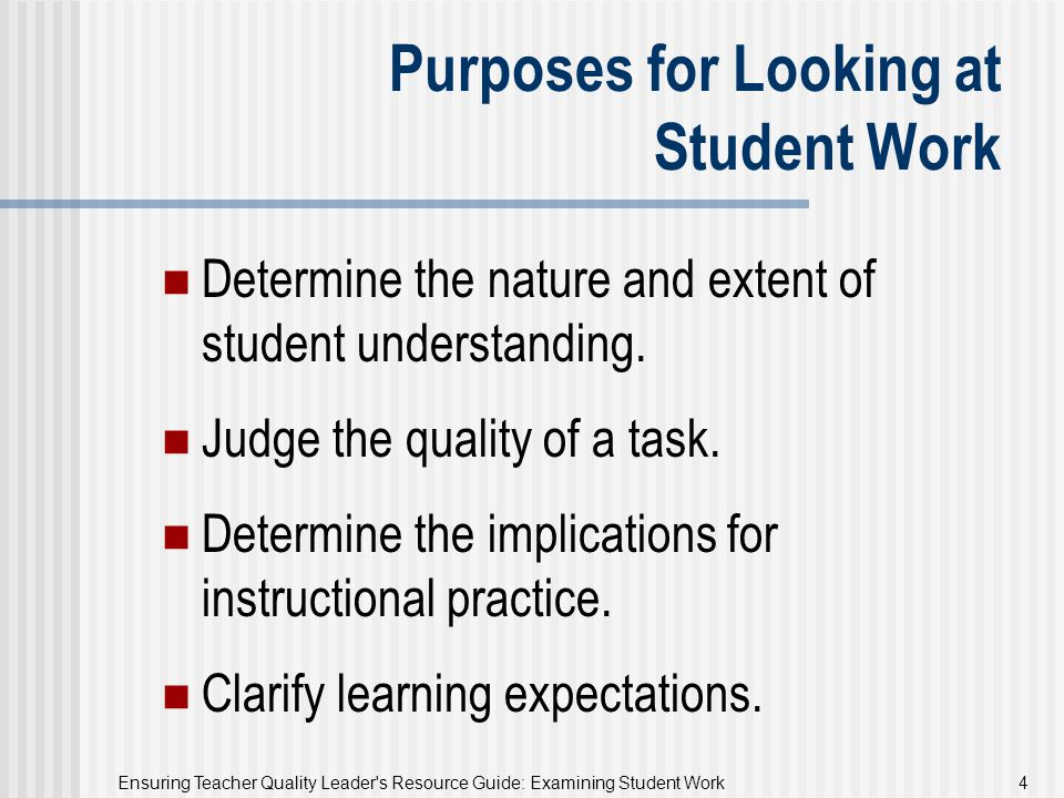 Ensuring Teacher Quality Leader's Resource Guide: Examining Student Work 4 Purposes for Looking at Student Work Determine the nature and extent of stu