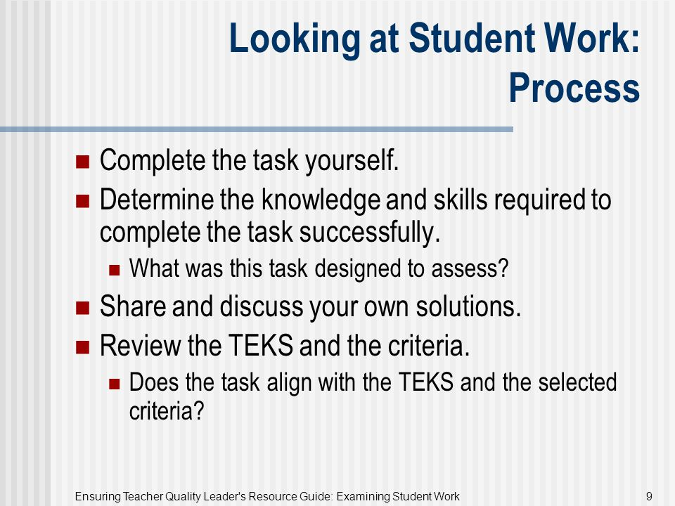 Ensuring Teacher Quality Leader's Resource Guide: Examining Student Work 9 Looking at Student Work: Process Complete the task yourself. Determine the