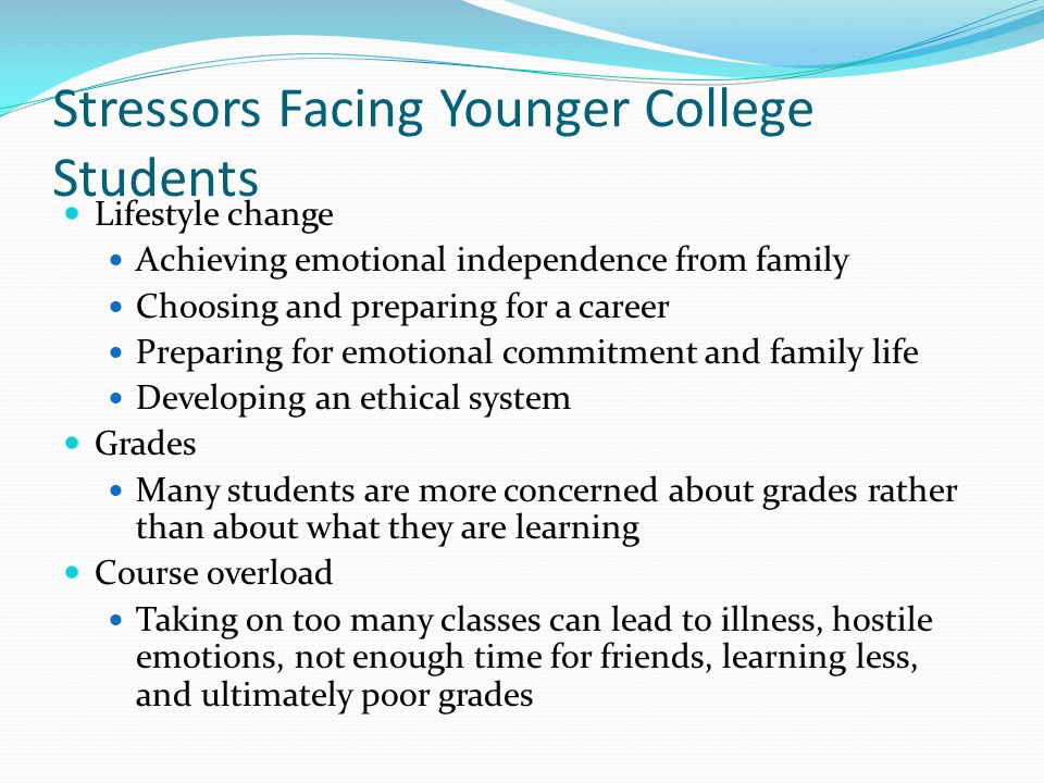 Stressors Facing Younger College Students Lifestyle change Achieving emotional independence from family Choosing and preparing for a career Preparing