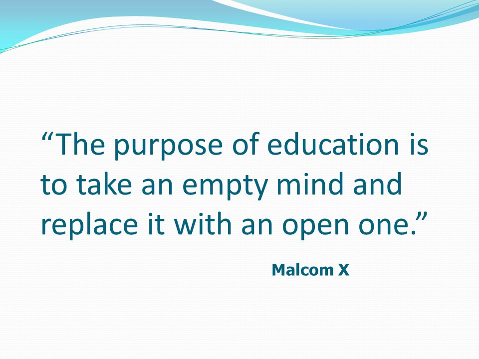 """The purpose of education is to take an empty mind and replace it with an open one."" Malcom X"