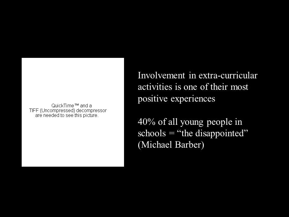 Involvement in extra-curricular activities is one of their most positive experiences 40% of all young people in schools = the disappointed (Michael Barber)