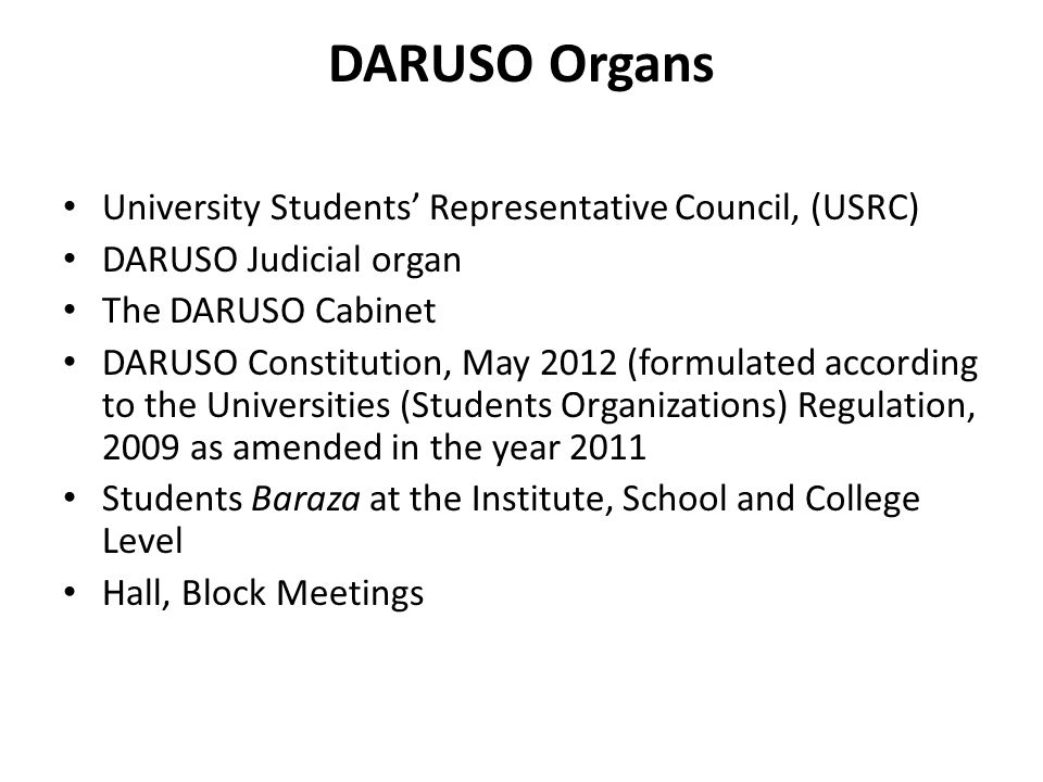 DARUSO Organs University Students' Representative Council, (USRC) DARUSO Judicial organ The DARUSO Cabinet DARUSO Constitution, May 2012 (formulated according to the Universities (Students Organizations) Regulation, 2009 as amended in the year 2011 Students Baraza at the Institute, School and College Level Hall, Block Meetings