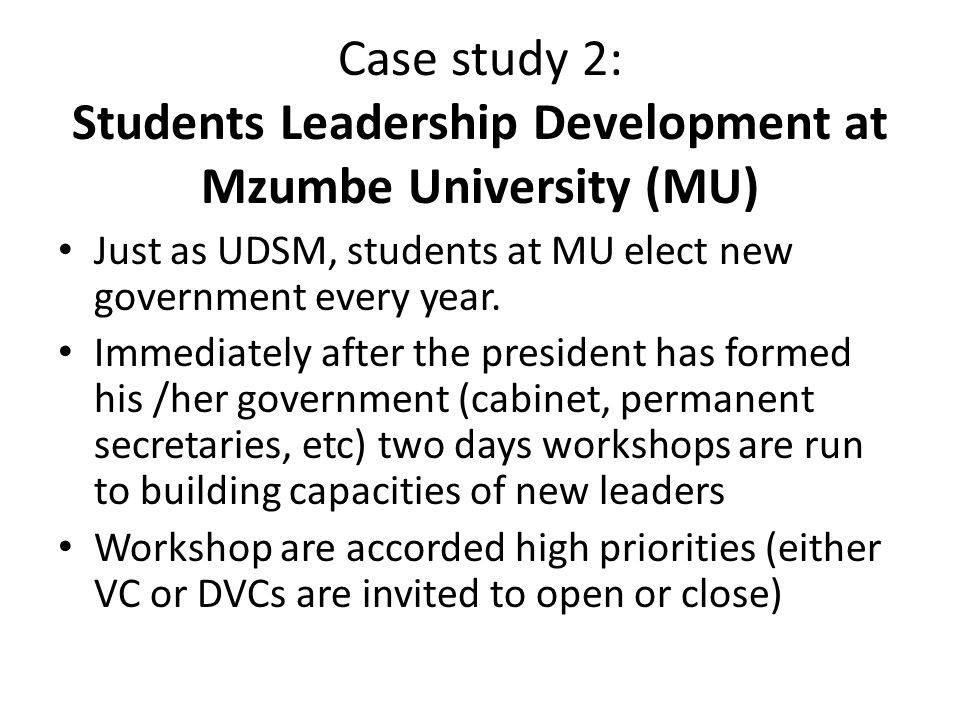 Case study 2: Students Leadership Development at Mzumbe University (MU) Just as UDSM, students at MU elect new government every year.
