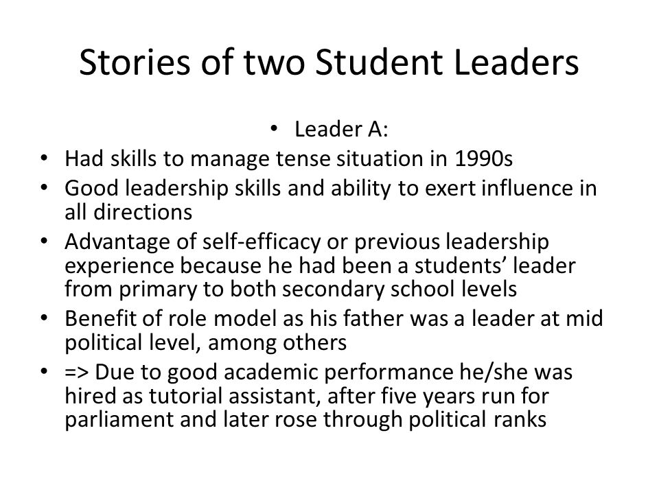 Stories of two Student Leaders Leader A: Had skills to manage tense situation in 1990s Good leadership skills and ability to exert influence in all directions Advantage of self-efficacy or previous leadership experience because he had been a students' leader from primary to both secondary school levels Benefit of role model as his father was a leader at mid political level, among others => Due to good academic performance he/she was hired as tutorial assistant, after five years run for parliament and later rose through political ranks
