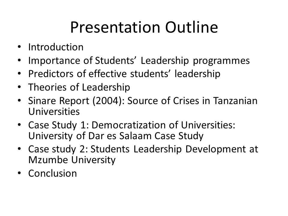 Presentation Outline Introduction Importance of Students' Leadership programmes Predictors of effective students' leadership Theories of Leadership Sinare Report (2004): Source of Crises in Tanzanian Universities Case Study 1: Democratization of Universities: University of Dar es Salaam Case Study Case study 2: Students Leadership Development at Mzumbe University Conclusion
