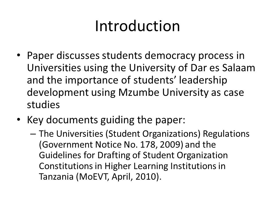 Introduction Paper discusses students democracy process in Universities using the University of Dar es Salaam and the importance of students' leadership development using Mzumbe University as case studies Key documents guiding the paper: – The Universities (Student Organizations) Regulations (Government Notice No.