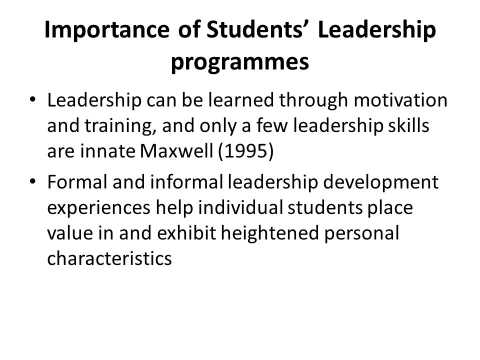Importance of Students' Leadership programmes Leadership can be learned through motivation and training, and only a few leadership skills are innate Maxwell (1995) Formal and informal leadership development experiences help individual students place value in and exhibit heightened personal characteristics