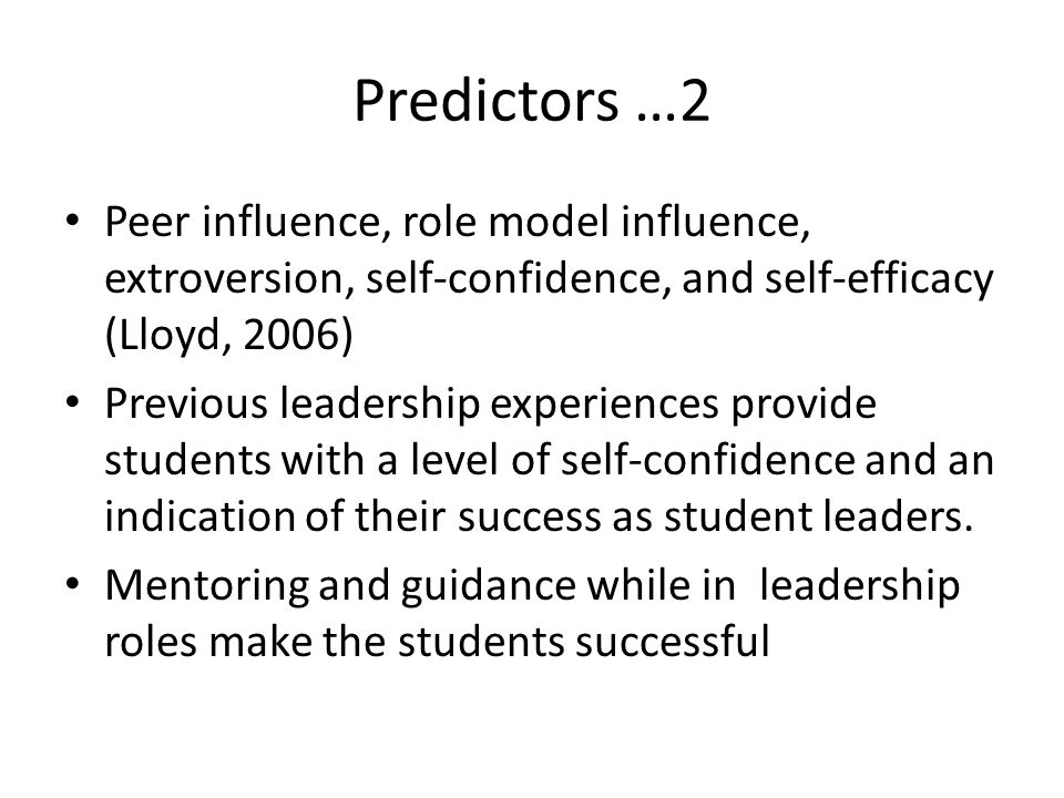 Predictors …2 Peer influence, role model influence, extroversion, self-confidence, and self-efficacy (Lloyd, 2006) Previous leadership experiences provide students with a level of self-confidence and an indication of their success as student leaders.