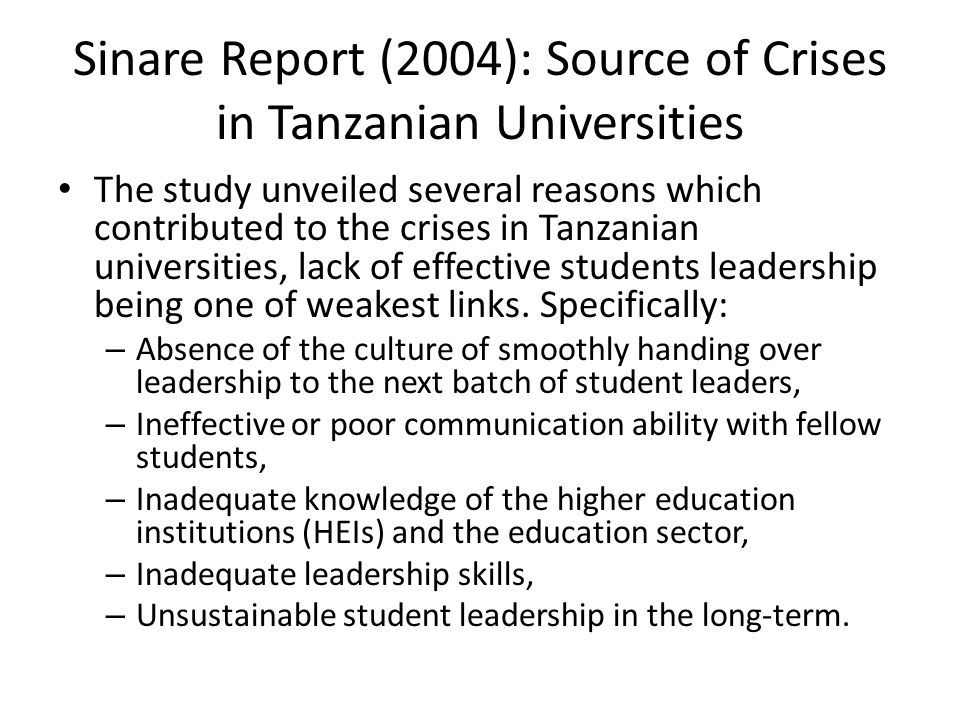 Sinare Report (2004): Source of Crises in Tanzanian Universities The study unveiled several reasons which contributed to the crises in Tanzanian universities, lack of effective students leadership being one of weakest links.