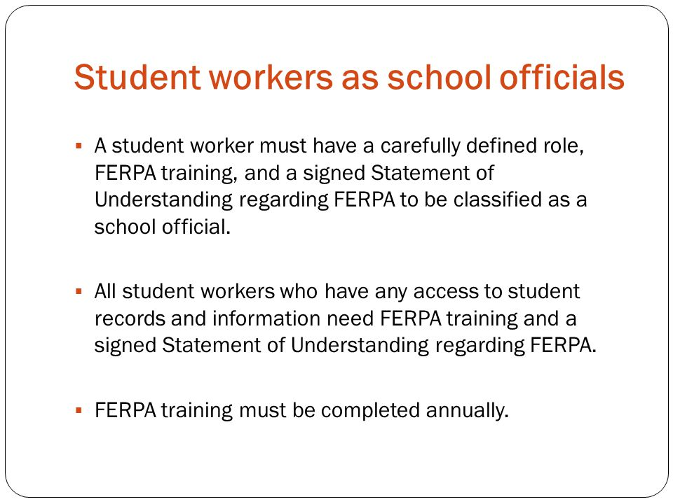 Student workers as school officials  A student worker must have a carefully defined role, FERPA training, and a signed Statement of Understanding reg