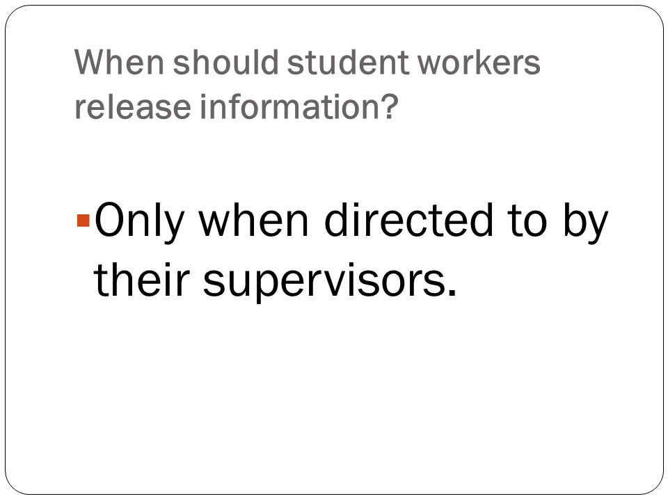 When should student workers release information?  Only when directed to by their supervisors.