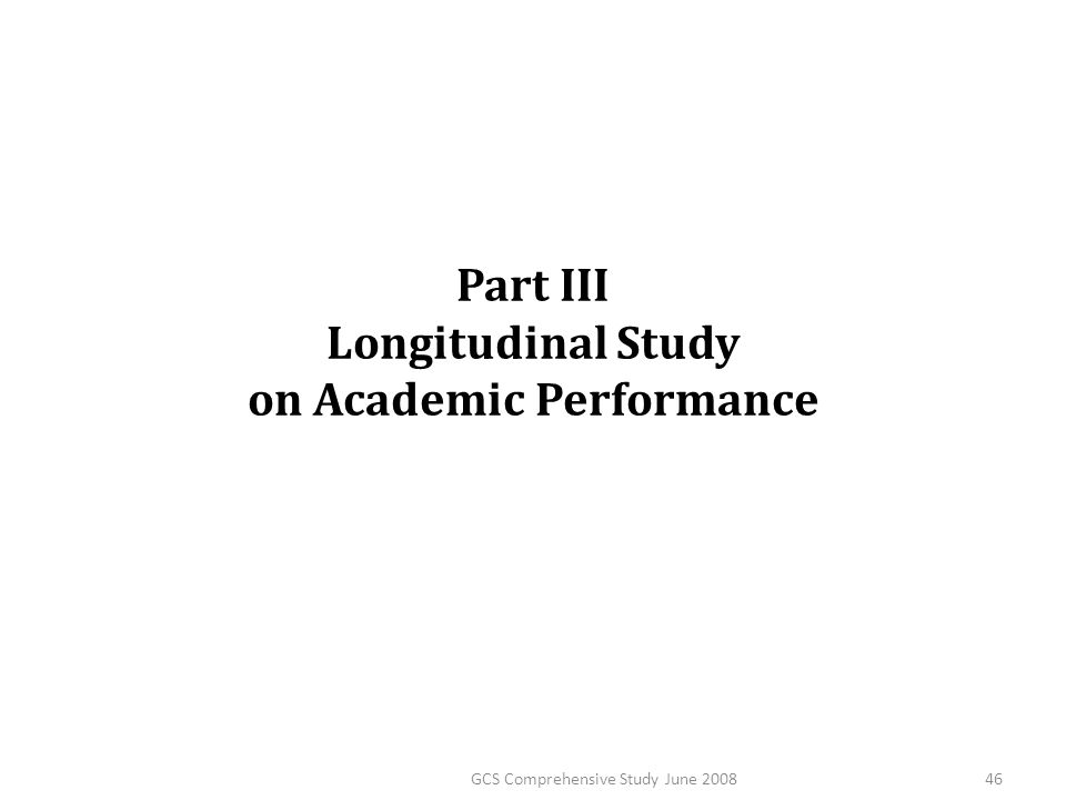 Part III Longitudinal Study on Academic Performance 46GCS Comprehensive Study June 2008