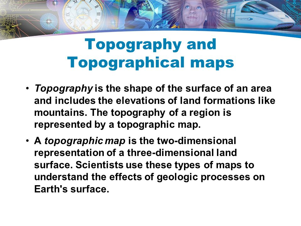 Topography and Topographical maps Topography is the shape of the surface of an area and includes the elevations of land formations like mountains. The