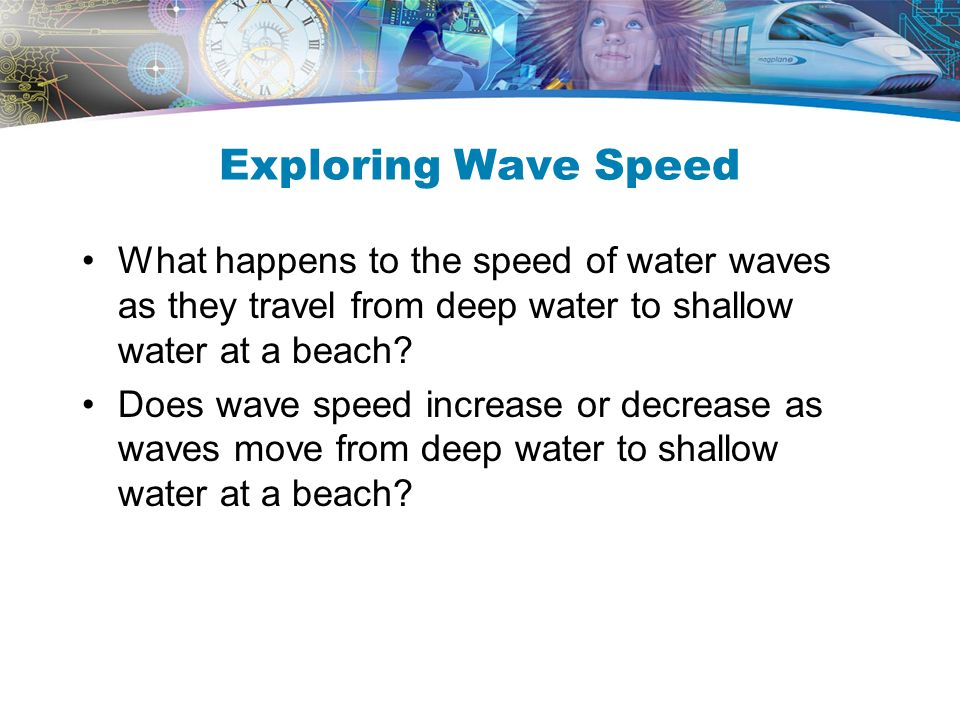 Exploring Wave Speed What happens to the speed of water waves as they travel from deep water to shallow water at a beach? Does wave speed increase or